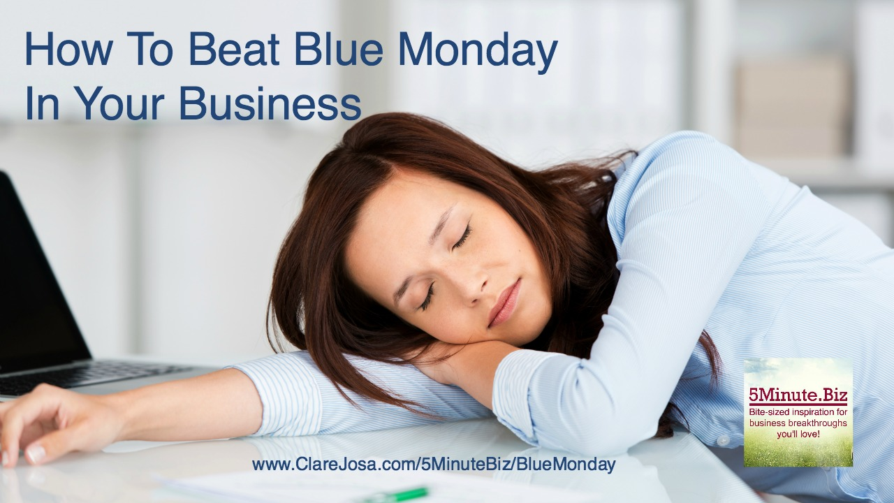 How to beat 'Blue Monday' in your business http://www.clarejosa.com/5minutebiz/bluemonday