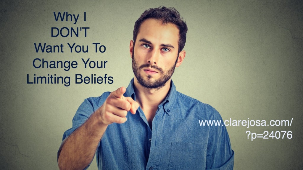 Why I DON'T Want You To Change Your Limiting Beliefs http://www.clarejosa.com/?p=24076