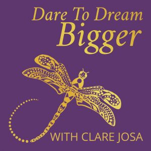 Dare to Dream Bigger podcast with Clare Josa