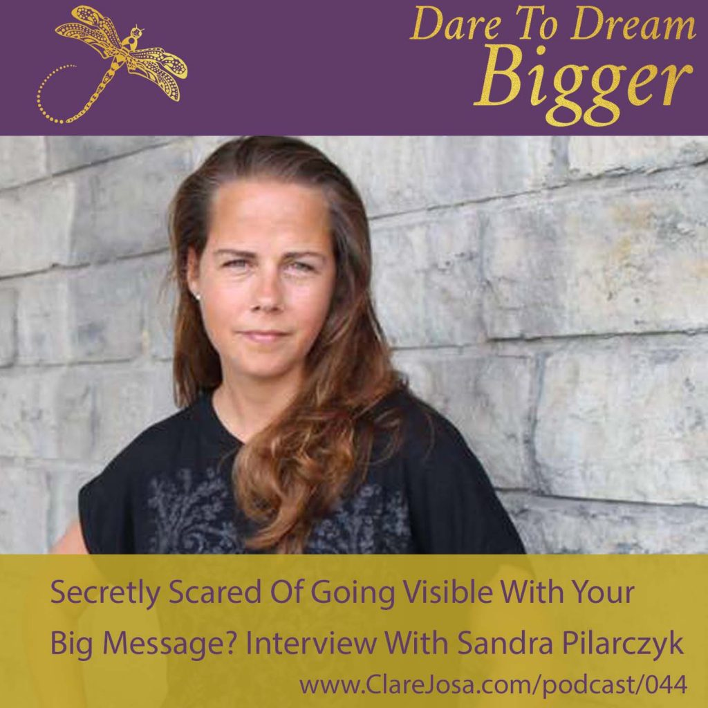 Secretly Scared Of Going Visible With Your Big Message? Interview With Sandra Pilarczyk [DTDB044] http://www.clarejosa.com/podcast/044/
