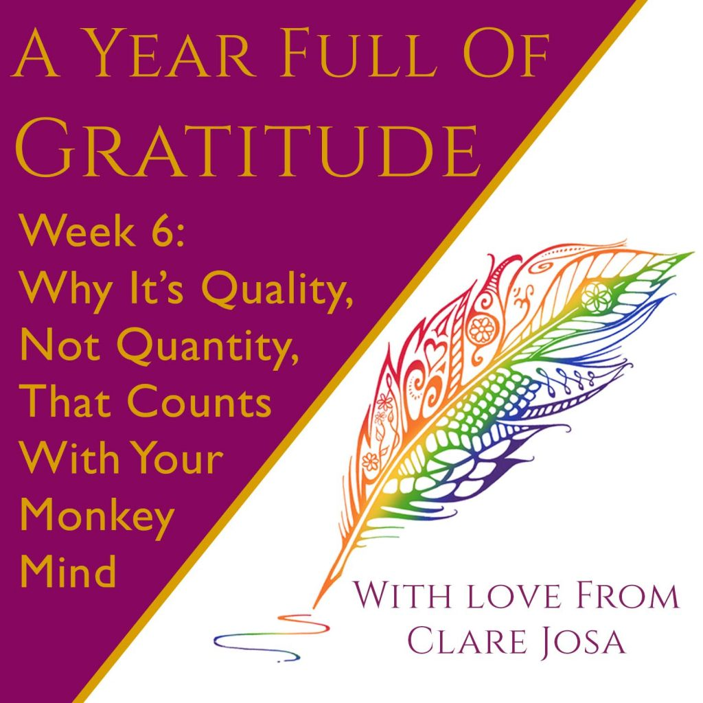 Gratitude Week 6: Why it's quality, not quantity, that counts for your monkey mind